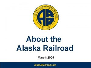 About the Alaska Railroad March 2009 Alaska Railroad