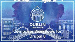 Composer Workflows for Drupal 8 Composer Workflows for