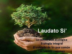 Laudato Si La conversin ecolgica Ecologa integral El