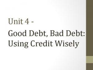 Unit 4 Good Debt Bad Debt Using Credit
