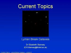 Current Topics Lyman Break Galaxies Dr Elizabeth Stanway