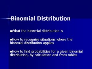 Binomial Distribution n What the binomial distribution is