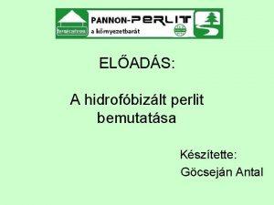 ELADS A hidrofbizlt perlit bemutatsa Ksztette Gcsejn Antal