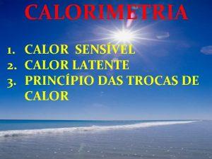 CALORIMETRIA 1 CALOR SENSVEL 2 CALOR LATENTE 3