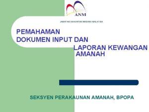 JABATAN AKAUNTAN NEGARA MALAYSIA PEMAHAMAN DOKUMEN INPUT DAN