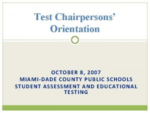 Test Chairpersons Orientation OCTOBER 8 2007 MIAMIDADE COUNTY