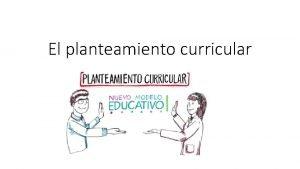 El planteamiento curricular El nuevo planteamiento curricular implica