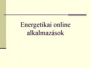 Energetikai online alkalmazsok Jelenlegi helyzet n Az energetikai