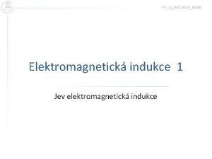 VY32INOVACE09 06 Elektromagnetick indukce 1 Jev elektromagnetick indukce