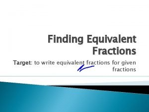 Finding Equivalent Fractions Target to write equivalent fractions