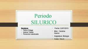 Periodo SILURICO Nombres Felixa Ortega Isidora Toledo Florencia