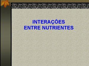 INTERAES ENTRE NUTRIENTES INTERAES ENTRE NUTRIENTES Estudo das