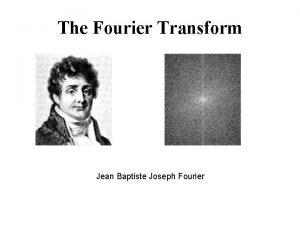The Fourier Transform Jean Baptiste Joseph Fourier A