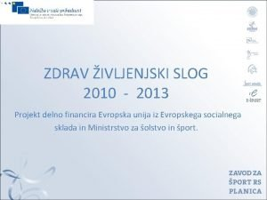 ZDRAV IVLJENJSKI SLOG 2010 2013 Projekt delno financira