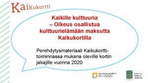 Kaikille kulttuuria Oikeus osallistua kulttuurielmn maksutta Kaikukortilla Perehdytysmateriaali