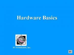 Hardware Basics FUTUREKIDS Inc Hardware Physical components of