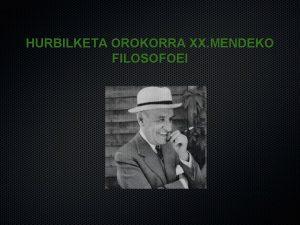 HURBILKETA OROKORRA XX MENDEKO FILOSOFOEI XX MENDEKO FILOSOFOAK