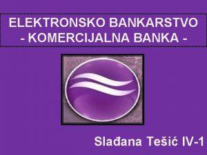 ELEKTRONSKO BANKARSTVO KOMERCIJALNA BANKA Slaana Tei IV1 Imajui