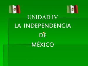 UNIDAD IV LA INDEPENDENCIA DE MXICO INDEPENDENCIA DE