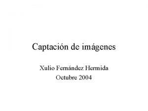 Captacin de imgenes Xulio Fernndez Hermida Octubre 2004