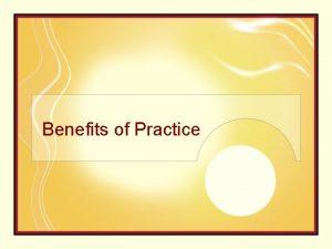 Benefits of Practice Benefits of practice 1 Increase