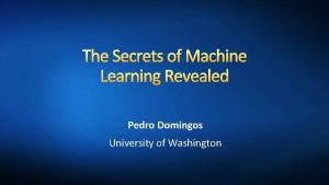 The Secrets of Machine Learning Revealed Pedro Domingos