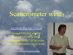 Scatterometer winds Ad StoffelenKNMI nl Manager NWP SAF