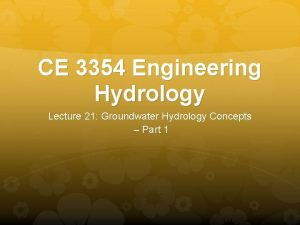 CE 3354 Engineering Hydrology Lecture 21 Groundwater Hydrology