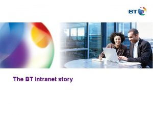 The BT Intranet story Why an intranet Initiated