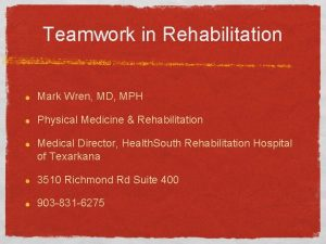 Teamwork in Rehabilitation Mark Wren MD MPH Physical