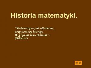 Historia matematyki Matematyka jest alfabetem przy pomocy ktrego