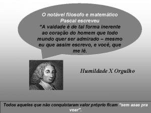 O notvel filosofo e matemtico Pascal escreveu A