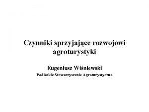 Czynniki sprzyjajce rozwojowi agroturystyki Eugeniusz Winiewski Podlaskie Stowarzyszenie