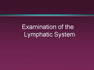 Examination of the Lymphatic System The Lymphatic System