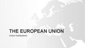 THE EUROPEAN UNION Union Institutions EUROPEAN INSTITUTIONS Political