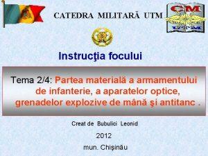 CATEDRA MILITAR UTM Instrucia focului Tema 24 Partea