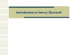 Introduction to Survey Research Survey Research is About