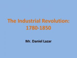 The Industrial Revolution 1780 1850 Mr Daniel Lazar