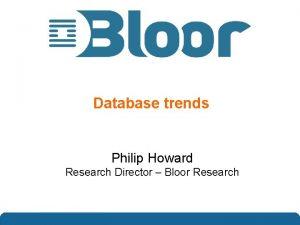 Database trends Philip Howard Research Director Bloor Research