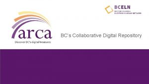 BCs Collaborative Digital Repository Why build a collaborative