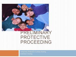PRELIMINARY PROTECTIVE PROCEEDING Shelter Hearing Advisement Hearing Temporary