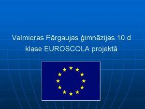 Valmieras Prgaujas imnzijas 10 d klase EUROSCOLA projekt