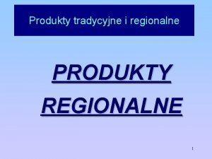 Produkty tradycyjne i regionalne PRODUKTY REGIONALNE 1 Produkty