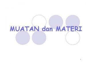 MUATAN dan MATERI 1 MUATAN DAN MATERI 1
