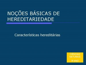 NOES BSICAS DE HEREDITARIEDADE Caractersticas hereditrias CINCIAS NATURAIS