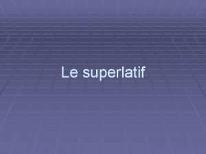 Le superlatif Forme Le superlatif est form ainsi