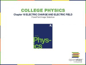 COLLEGE PHYSICS Chapter 18 ELECTRIC CHARGE AND ELECTRIC