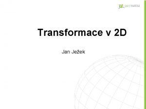 Transformace v 2 D Jan Jeek Transformace v