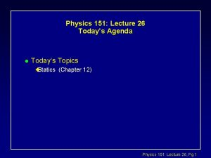 Physics 151 Lecture 26 Todays Agenda l Todays
