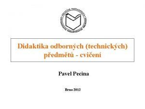 Didaktika odbornch technickch pedmt cvien Pavel Pecina Brno